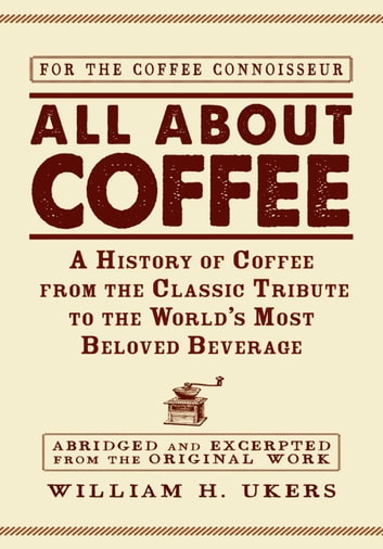 All about Coffee - A History of Coffee from the Classic Tribute to the World's Most Beloved Beverage ebook by William H Ukers