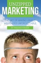 Unzipped Marketing - The Art of Making Simple Messages Unforgettable ebook by Terrance Straker