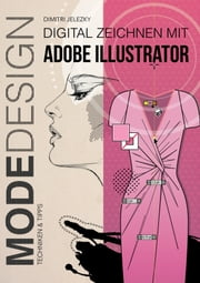 Modedesign - Digital Zeichnen mit Adobe Illustrator ebook by Dimitri Jelezky
