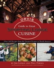 The Orvis Guide to Great Sporting Lodge Cuisine ebook by Jim LePage,Paul Fersen,Bruce Curtis,F-Stop Fitzgerald