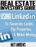 Real Estate Investor's Guide: Using LinkedIn to Generate Leads, Flip Properties & Make Money ebook by Matt Andrews