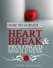 How to Survive Heartbreak and Prolonged Singleness ebook by Elatuyi Emmanuel Olanrewaju