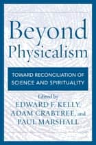 Beyond Physicalism - Toward Reconciliation of Science and Spirituality ebook by Edward F. Kelly, Adam Crabtree, Paul Marshall