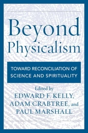 Beyond Physicalism - Toward Reconciliation of Science and Spirituality ebook by Edward F. Kelly,Adam Crabtree,Paul Marshall