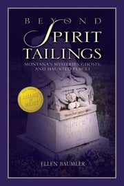 Beyond Spirit Tailings - Montana's Mysteries, Ghosts, and Haunted Places ebook by Ellen Baumler