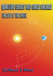 QUANTUM ENERGY AND MASS BALANCE - THE GIFT OF THE EARTH ebook by Zoltan J Kiss