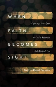 When Faith Becomes Sight - Opening Your Eyes to God's Presence All Around You ebook by Beth A. Booram, David Booram