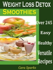 Weight Loss Detox Smoothies - Over 245 Healthy Versatile Recipes ebook by Cara Sparks