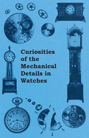 Curiosities of the Mechanical Details in Watches ebook by Anon.