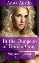 In The Dungeon of Dorian Gray ebook by Anna Austin