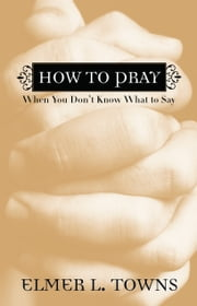 How to Pray When You Don't Know What to Say ebook by Elmer L. Towns