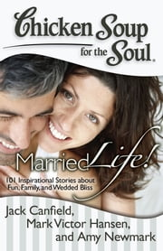 Chicken Soup for the Soul: Married Life! - 101 Inspirational Stories about Fun, Family, and Wedded Bliss ebook by Jack Canfield, Mark Victor Hansen, Amy Newmark