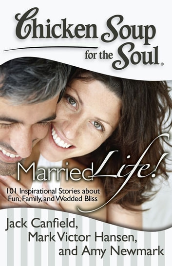 Chicken Soup for the Soul: Married Life! - 101 Inspirational Stories about Fun, Family, and Wedded Bliss ebook by Jack Canfield,Mark Victor Hansen,Amy Newmark