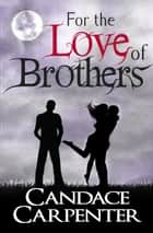 For the Love of Brothers ebook by Candace Carpenter