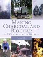 Making Charcoal and Biochar - A comprehensive guide ebook by Rebecca Oaks