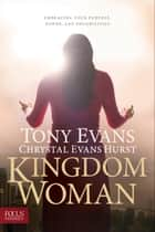 Kingdom Woman - Embracing Your Purpose, Power, and Possibilities ebook by Tony Evans, Chrystal Evans Hurst