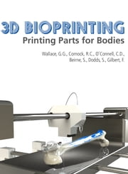 3D Bioprinting: Printing Parts for Bodies ebook by ARC Centre of Excellence for Electromaterials Science