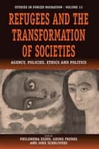 Refugees and the Transformation of Societies - Agency, Policies, Ethics and Politics ebook by Philomena Essed, Georg Frerks, Joke Schrijvers