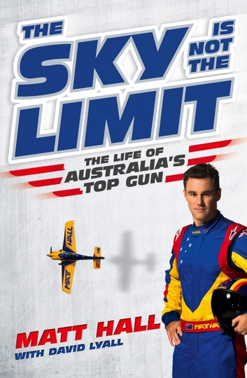 The Sky Is Not The Limit - The Life of Australia's Top Gun ebook by Matt Hall,David Lyall