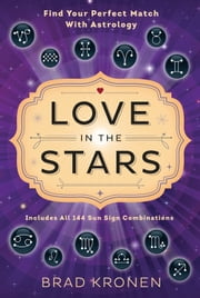 Love in the Stars - Find Your Perfect Match With Astrology ebook by Brad Kronen