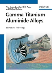 Gamma Titanium Aluminide Alloys - Science and Technology ebook by Fritz Appel, Jonathan David Heaton Paul, Michael Oehring