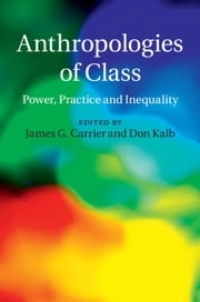Anthropologies of Class - Power, Practice, and Inequality ebook by James G. Carrier,Don Kalb