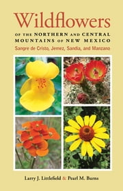 Wildflowers of the Northern and Central Mountains of New Mexico - Sangre de Cristo, Jemez, Sandia, and Manzano ebook by Larry J. Littlefield, Pearl M. Burns