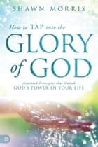 How to TAP into the Glory of God - Anointed Principles that Unlock God's Power in Your Life ebook by