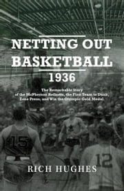 Netting Out Basketball 1936: The Remarkable Story of the McPherson Refiners, the First Team to Dunk, Zone Press, and Win the Olympic Gold Medal. ebook by Hughes, Rich
