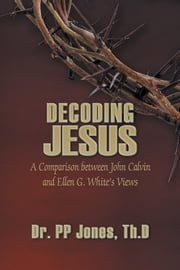 Decoding Jesus - A Comparison between John Calvin and Ellen G. White's Views ebook by Dr. PP Jones,Th.D
