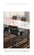 It's Not About the Turtles ebook by Hallett German