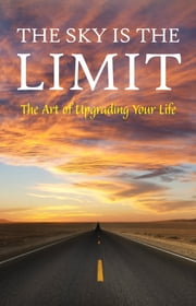 The Sky is the Limit: The Art of Upgrading Your Life: 50 Classic Self Help Books Including.: Think and Grow Rich, The Way to Wealth, As A Man Thinketh, The Art of War, Acres of Diamonds and many more ebook by George Matthew Adams, James Allen, Charles F. Haanel,...