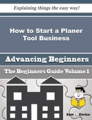 How to Start a Planer Tool Business (Beginners Guide) ebook by Millicent Rutherford,Sam Enrico
