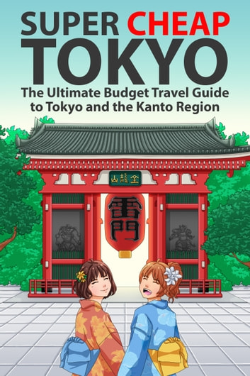 Super Cheap Tokyo - The Ultimate Budget Travel Guide to Tokyo and the Kanto Region ebook by Matthew Baxter
