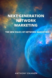 Next Generation Network Marketing - The New Rules of Network Marketing ebook by Anthony Udo Ekanem
