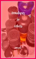 Aromatherapy for Arthritis ebook by Miriam Kinai