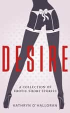 Desire - A Collection of Erotic Short Stories ebook by Kathryn O'Halloran