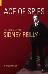 Ace of Spies - The True Story of Sidney Reilly ebook by Andrew Cook