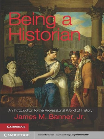Being a Historian - An Introduction to the Professional World of History ebook by James M. Banner, Jr
