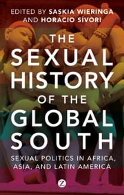 The Sexual History of the Global South - Sexual Politics in Africa, Asia and Latin America ebook by Saskia Wieringa, Horacio Sívori