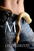 M-Squared: a Collection of Gay Erotica ebook by Leigh Ellwood