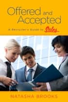 Offered and Accepted: A Recruiter's Guide to Sales ebook by Natasha Brooks
