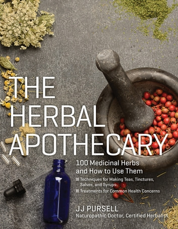The Herbal Apothecary - 100 Medicinal Herbs and How to Use Them ebook by JJ Pursell