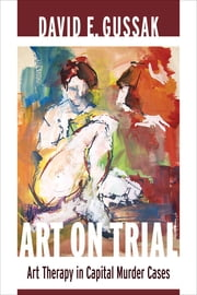 Art on Trial - Art Therapy in Capital Murder Cases ebook by David E. Gussak