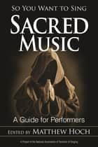 So You Want to Sing Sacred Music - A Guide for Performers ebook by Matthew Hoch
