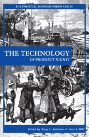 The Technology of Property Rights ebook by Terry L. Anderson,Peter J. Hill,Bruce Yandle,Clay J. Landry,Robert B. Naeser,Mark Griffin Smith,Barrett P. Walker,Daniel Huppert,Gunnar Knapp,Gregory B. Christainsen,Brian C. Gothberg,Anna M. Michalak,David Gerard,Timothy J. LeCain