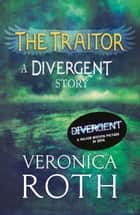 The Traitor: A Divergent Story ebook by Veronica Roth