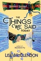 The Things We Said Today ebook by Lise McClendon