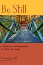 Be Still: Stress & Anxiety Management for Latter-day Saints ebook by Lois D. Brown