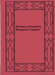 Memoirs of Napoleon Bonaparte — Complete (illustrated edition) ebook by Louis Antoine Fauvelet de Bourrienne